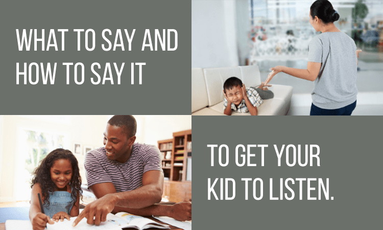 What to say (and how to say it) to get your kid to listen